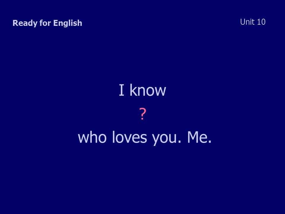 Ready for English Unit 10 I know who loves you. Me.