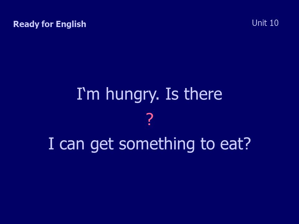 Ready for English Unit 10 I'm hungry. Is there I can get something to eat