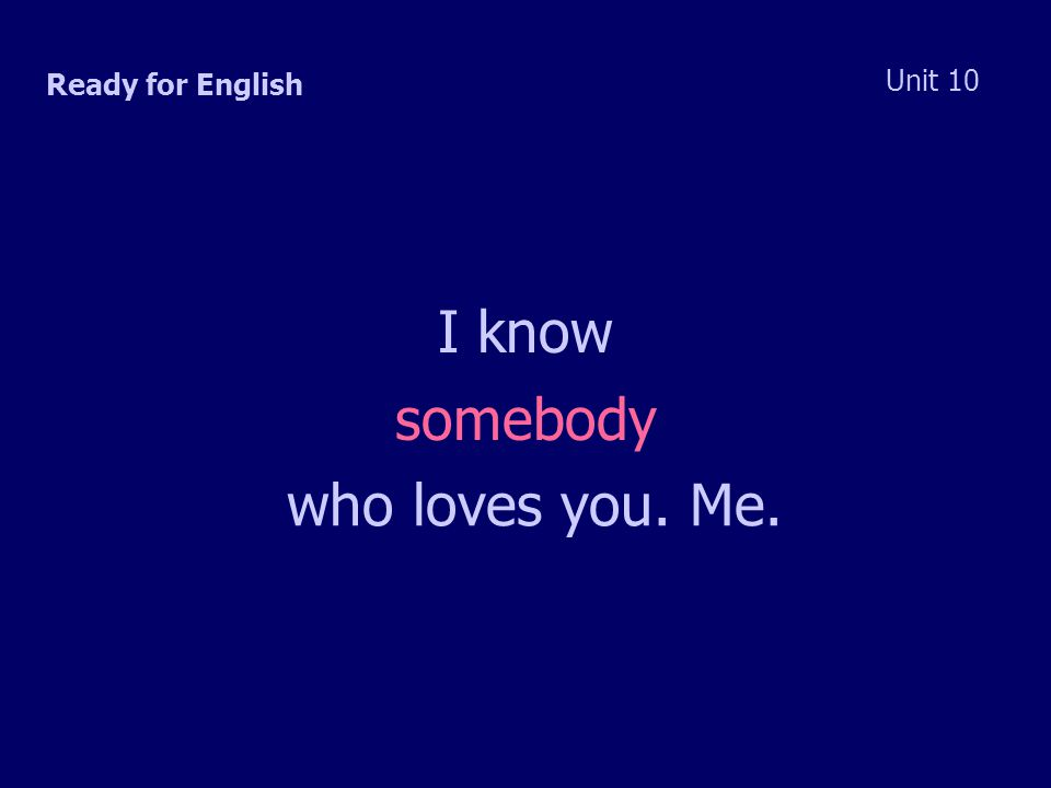 Ready for English Unit 10 I know somebody who loves you. Me.