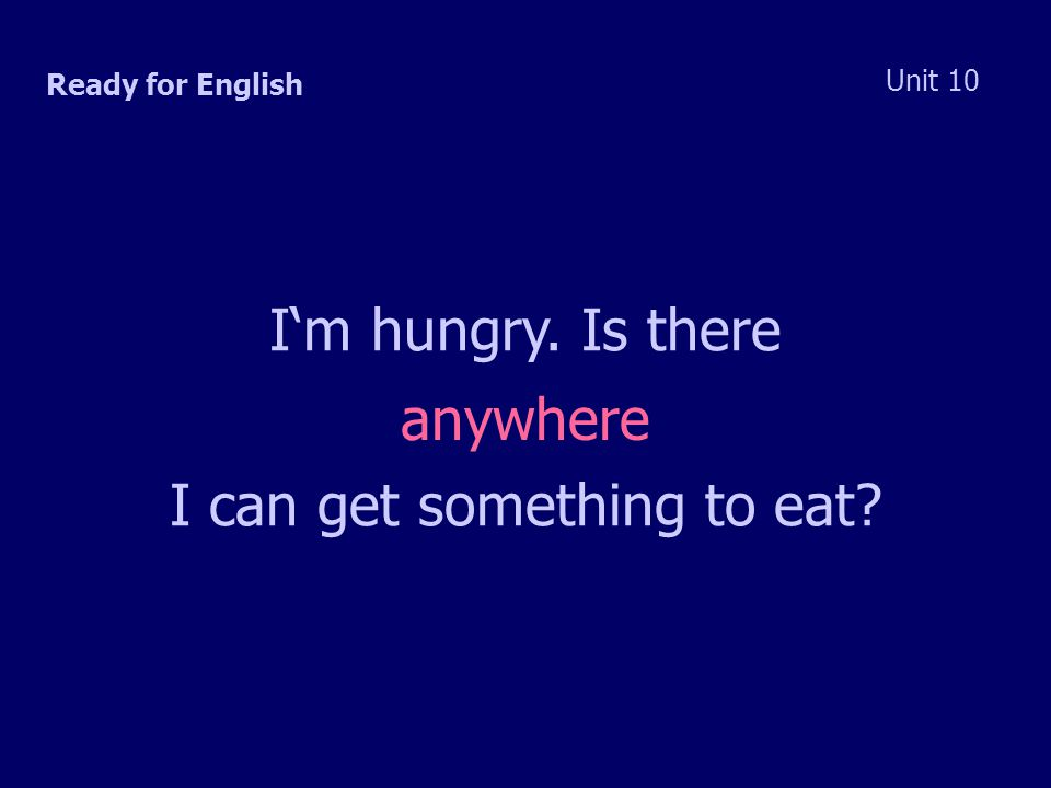 Ready for English Unit 10 I'm hungry. Is there I can get something to eat anywhere