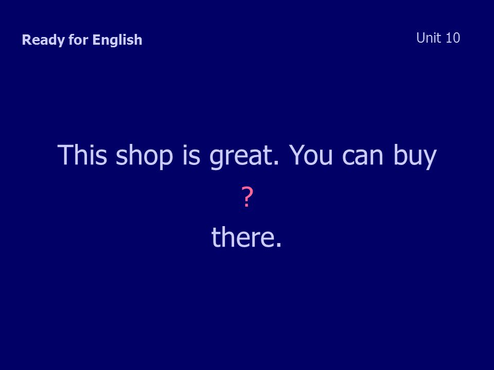 Ready for English Unit 10 This shop is great. You can buy there.