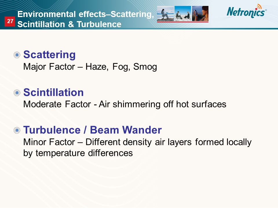 27 Environmental effects–Scattering, Scintillation & Turbulence Scattering Major Factor – Haze, Fog, Smog Scintillation Moderate Factor - Air shimmering off hot surfaces Turbulence / Beam Wander Minor Factor – Different density air layers formed locally by temperature differences