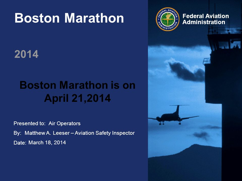 Presented to: By: Date: Federal Aviation Administration Boston Marathon 2014 Boston Marathon is on April 21,2014 Air Operators Matthew A.