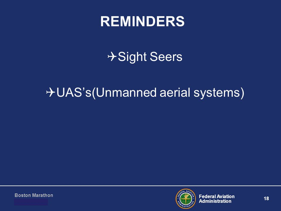 Federal Aviation Administration 18 Boston Marathon March 10, 2011 REMINDERS  Sight Seers  UAS's(Unmanned aerial systems)