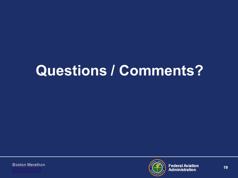 Federal Aviation Administration 19 Boston Marathon March 10, 2011 Questions / Comments?