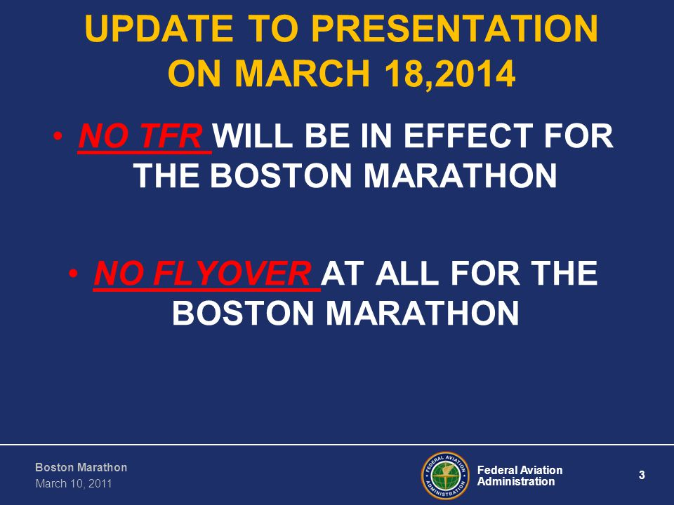 Federal Aviation Administration 3 Boston Marathon March 10, 2011 UPDATE TO PRESENTATION ON MARCH 18,2014 NO TFR WILL BE IN EFFECT FOR THE BOSTON MARATHON NO FLYOVER AT ALL FOR THE BOSTON MARATHON