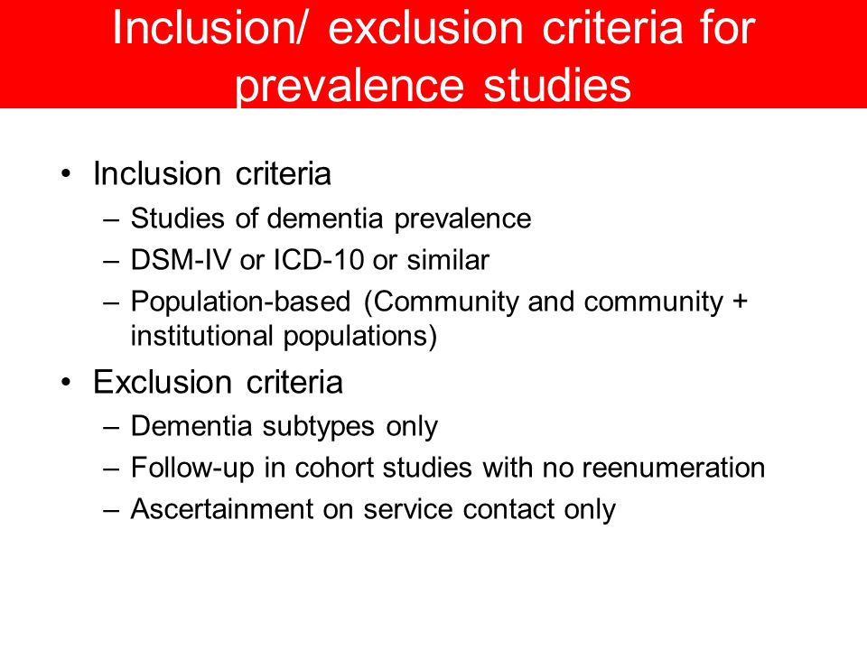 Inclusion/ exclusion criteria for prevalence studies Inclusion criteria –Studies of dementia prevalence –DSM-IV or ICD-10 or similar –Population-based (Community and community + institutional populations) Exclusion criteria –Dementia subtypes only –Follow-up in cohort studies with no reenumeration –Ascertainment on service contact only