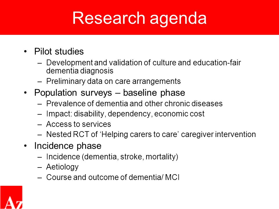 Research agenda Pilot studies –Development and validation of culture and education-fair dementia diagnosis –Preliminary data on care arrangements Population surveys – baseline phase –Prevalence of dementia and other chronic diseases –Impact: disability, dependency, economic cost –Access to services –Nested RCT of 'Helping carers to care' caregiver intervention Incidence phase –Incidence (dementia, stroke, mortality) –Aetiology –Course and outcome of dementia/ MCI