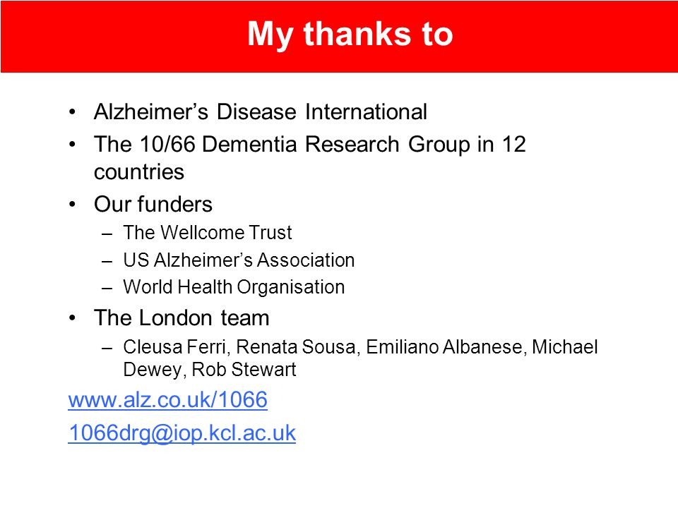 Alzheimer's Disease International The 10/66 Dementia Research Group in 12 countries Our funders –The Wellcome Trust –US Alzheimer's Association –World Health Organisation The London team –Cleusa Ferri, Renata Sousa, Emiliano Albanese, Michael Dewey, Rob Stewart www.alz.co.uk/1066 1066drg@iop.kcl.ac.uk My thanks to