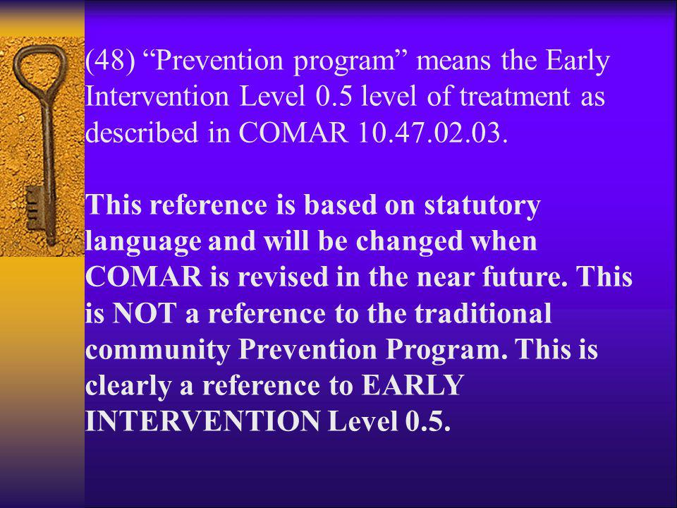 "(48) ""Prevention program"" means the Early Intervention Level 0.5 level of treatment as described in COMAR 10.47.02.03. This reference is based on stat"