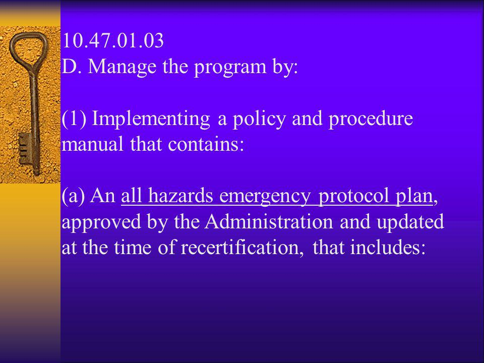 10.47.01.03 D. Manage the program by: (1) Implementing a policy and procedure manual that contains: (a) An all hazards emergency protocol plan, approv