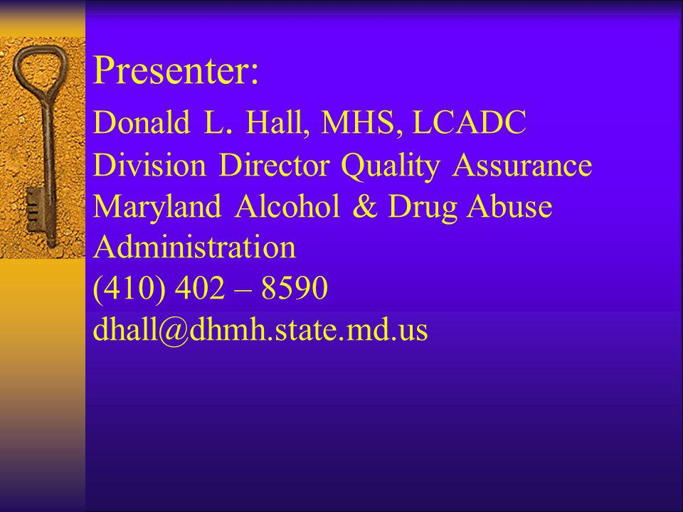 Presenter: Donald L. Hall, MHS, LCADC Division Director Quality Assurance Maryland Alcohol & Drug Abuse Administration (410) 402 – 8590 dhall@dhmh.sta