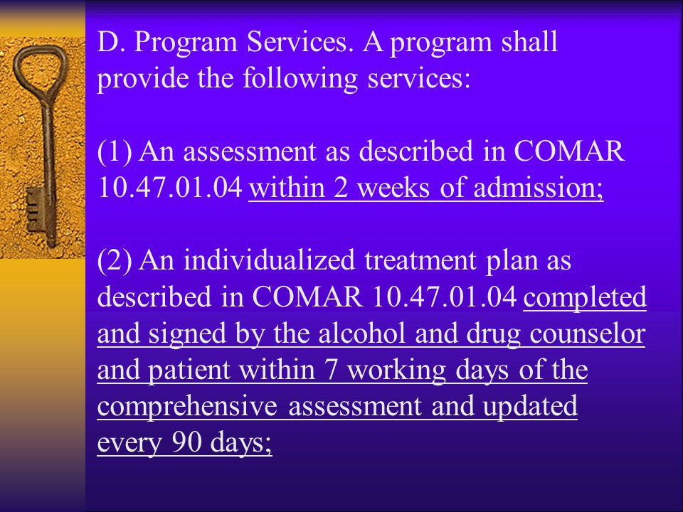 D. Program Services. A program shall provide the following services: (1) An assessment as described in COMAR 10.47.01.04 within 2 weeks of admission;