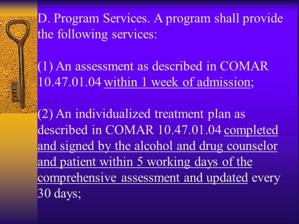 D. Program Services. A program shall provide the following services: (1) An assessment as described in COMAR 10.47.01.04 within 1 week of admission; (