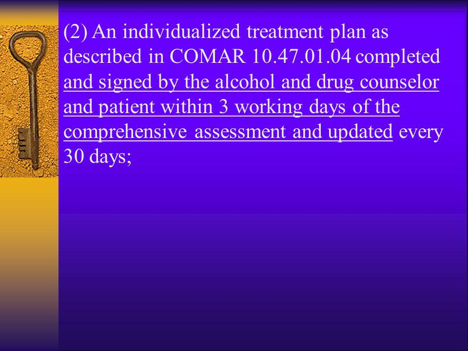 (2) An individualized treatment plan as described in COMAR 10.47.01.04 completed and signed by the alcohol and drug counselor and patient within 3 wor