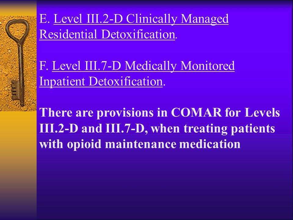 E. Level III.2-D Clinically Managed Residential Detoxification. F. Level III.7-D Medically Monitored Inpatient Detoxification. There are provisions in