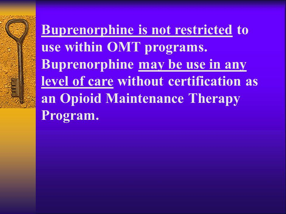 Buprenorphine is not restricted to use within OMT programs. Buprenorphine may be use in any level of care without certification as an Opioid Maintenan