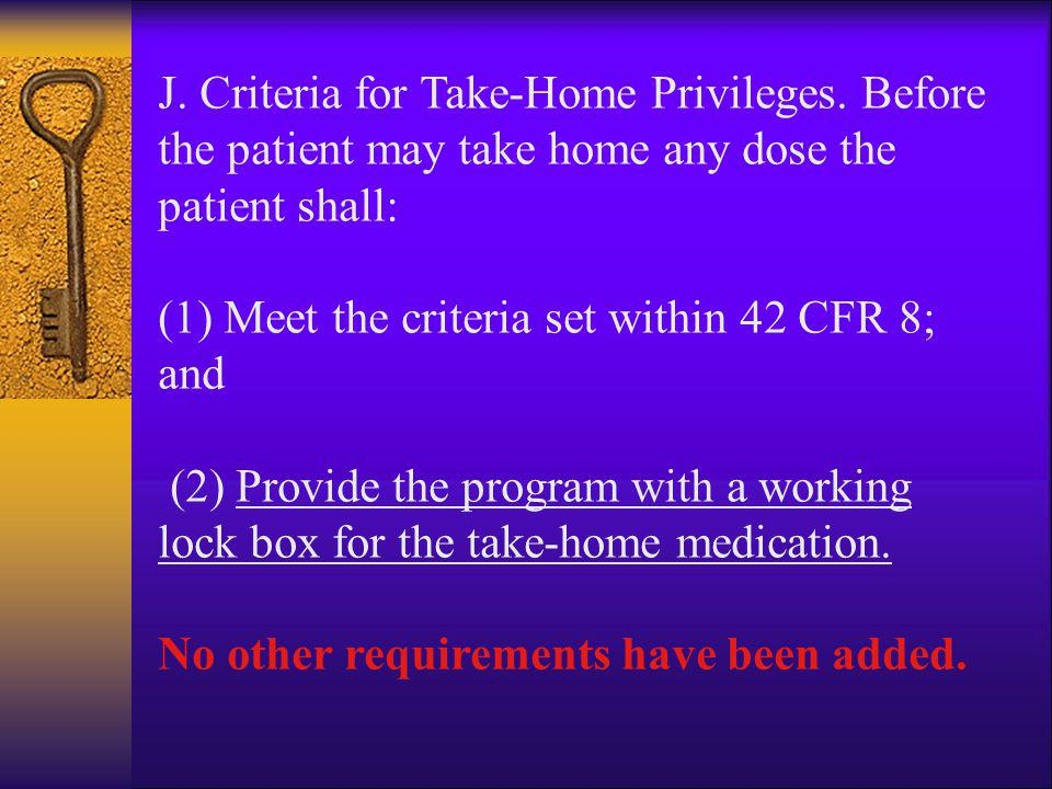J. Criteria for Take-Home Privileges. Before the patient may take home any dose the patient shall: (1) Meet the criteria set within 42 CFR 8; and (2)
