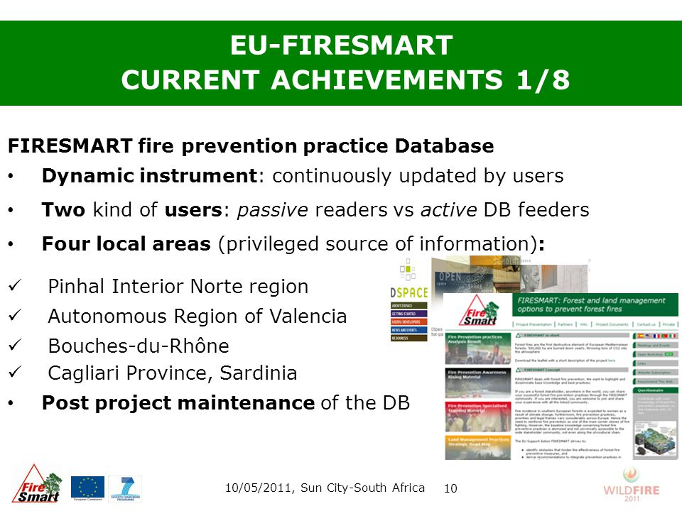 FIRESMART fire prevention practice Database Dynamic instrument: continuously updated by users Two kind of users: passive readers vs active DB feeders Four local areas (privileged source of information): Pinhal Interior Norte region Autonomous Region of Valencia Bouches-du-Rhône Cagliari Province, Sardinia Post project maintenance of the DB EU-FIRESMART CURRENT ACHIEVEMENTS 1/8 10/05/2011, Sun City-South Africa 10