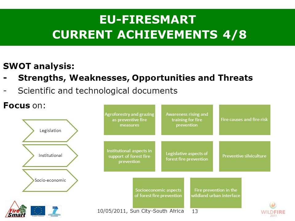 SWOT analysis: - Strengths, Weaknesses, Opportunities and Threats -Scientific and technological documents Focus on: EU-FIRESMART CURRENT ACHIEVEMENTS 4/8 10/05/2011, Sun City-South Africa 13 Agroforestry and grazing as preventive fire measures Awareness rising and training for fire prevention Fire causes and fire risk Institutional aspects in support of forest fire prevention Legislative aspects of forest fire prevention Preventive silviculture Socioeconomic aspects of forest fire prevention Fire prevention in the wildland urban interface Legislation Institutional Socio-economic