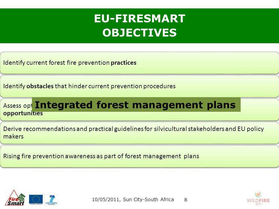 EU-FIRESMART OBJECTIVES Identify current forest fire prevention practices Identify obstacles that hinder current prevention procedures Assess options to turn fire prevention obstacles into integrated forest management opportunities Derive recommendations and practical guidelines for silvicultural stakeholders and EU policy makers Rising fire prevention awareness as part of forest management plans 10/05/2011, Sun City-South Africa 8 Integrated forest management plans