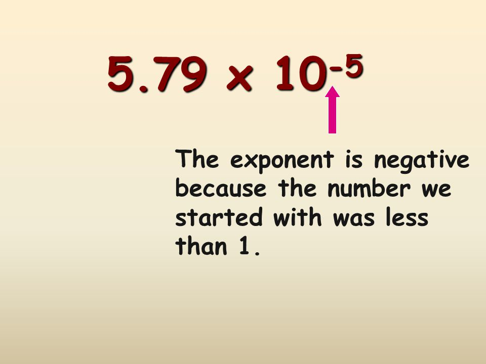 5.79 x 10 -5 The exponent is negative because the number we started with was less than 1.