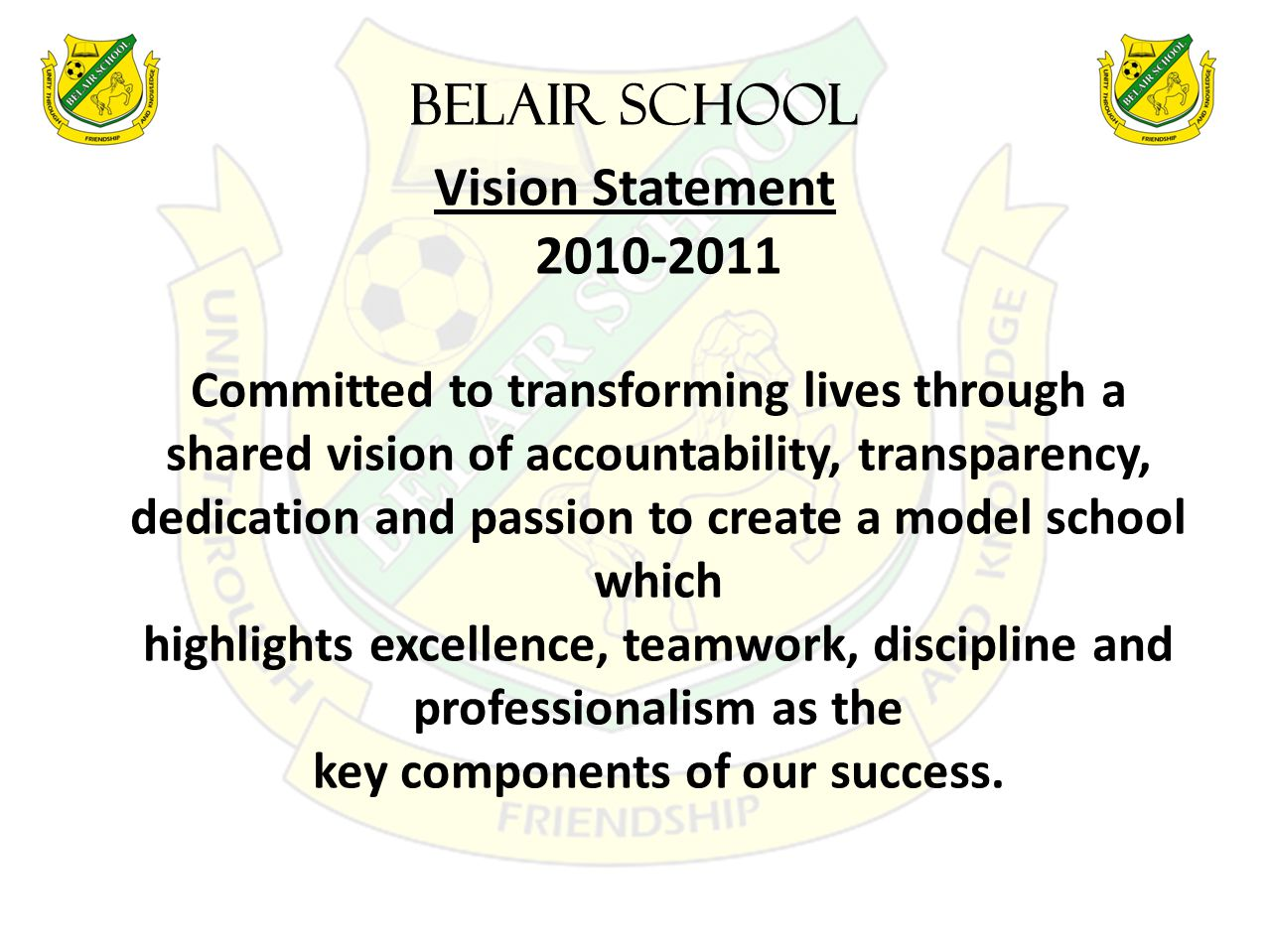 BELAIR SCHOOL Vision Statement 2010-2011 Committed to transforming lives through a shared vision of accountability, transparency, dedication and passion to create a model school which highlights excellence, teamwork, discipline and professionalism as the key components of our success.