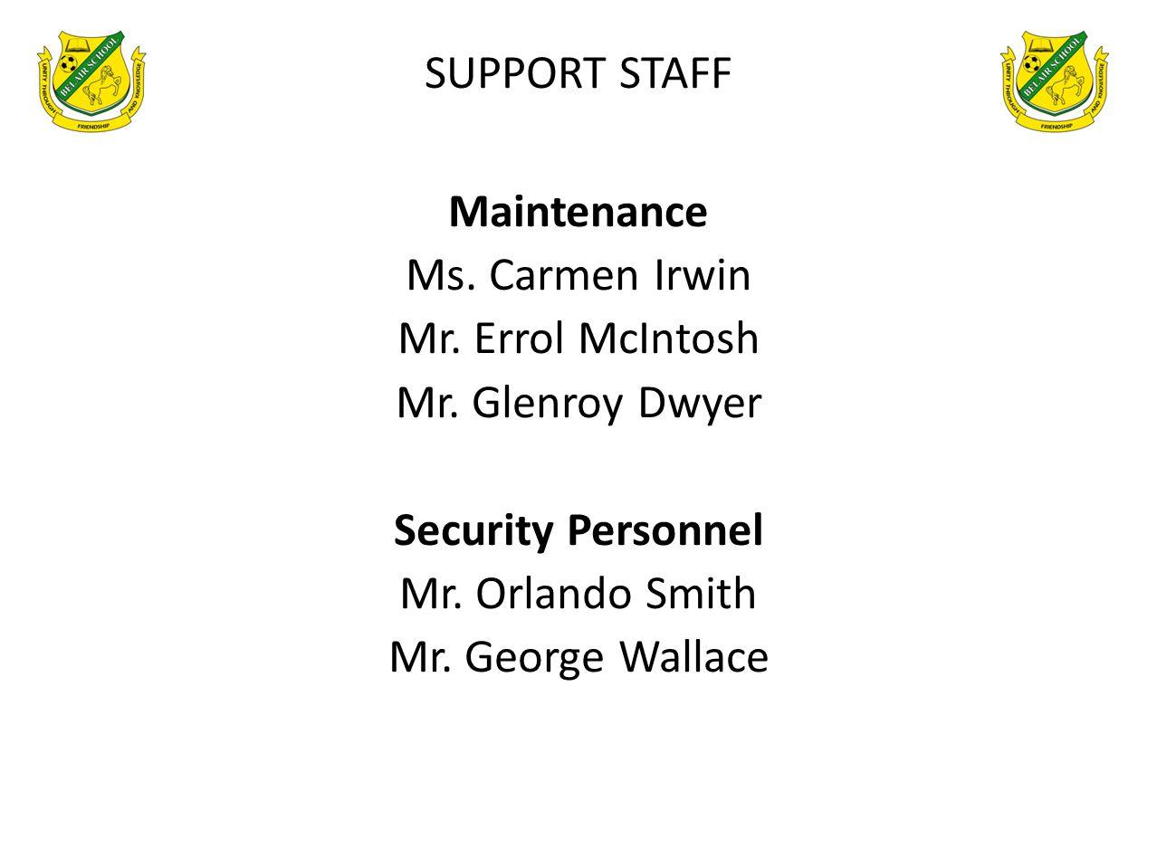 SUPPORT STAFF Maintenance Ms. Carmen Irwin Mr. Errol McIntosh Mr. Glenroy Dwyer Security Personnel Mr. Orlando Smith Mr. George Wallace