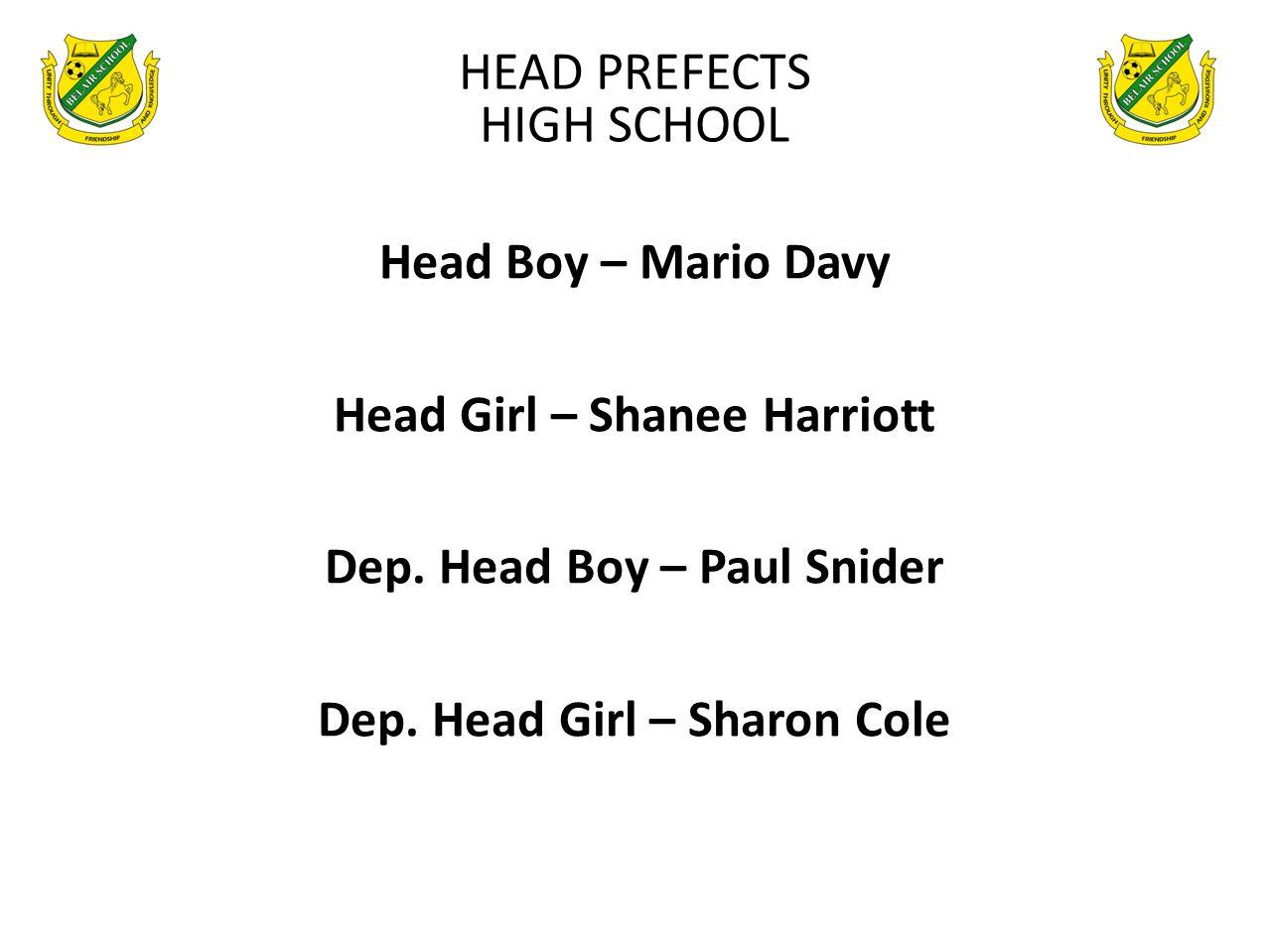 Head Boy – Mario Davy Head Girl – Shanee Harriott Dep. Head Boy – Paul Snider Dep. Head Girl – Sharon Cole HEAD PREFECTS HIGH SCHOOL