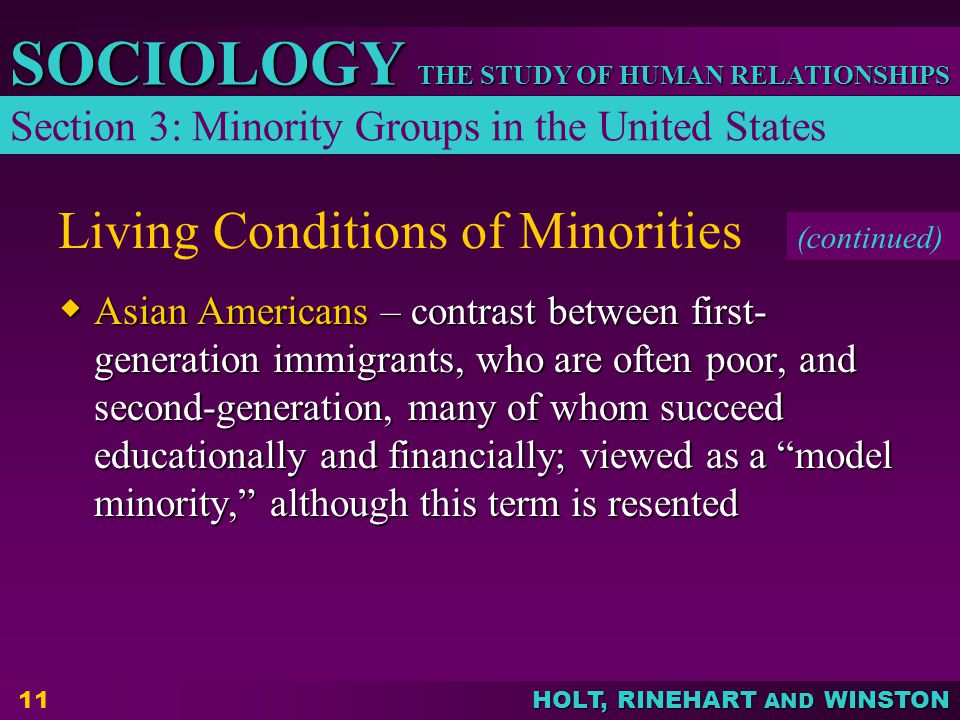 THE STUDY OF HUMAN RELATIONSHIPS SOCIOLOGY HOLT, RINEHART AND WINSTON 11 Living Conditions of Minorities  Asian Americans – contrast between first- g