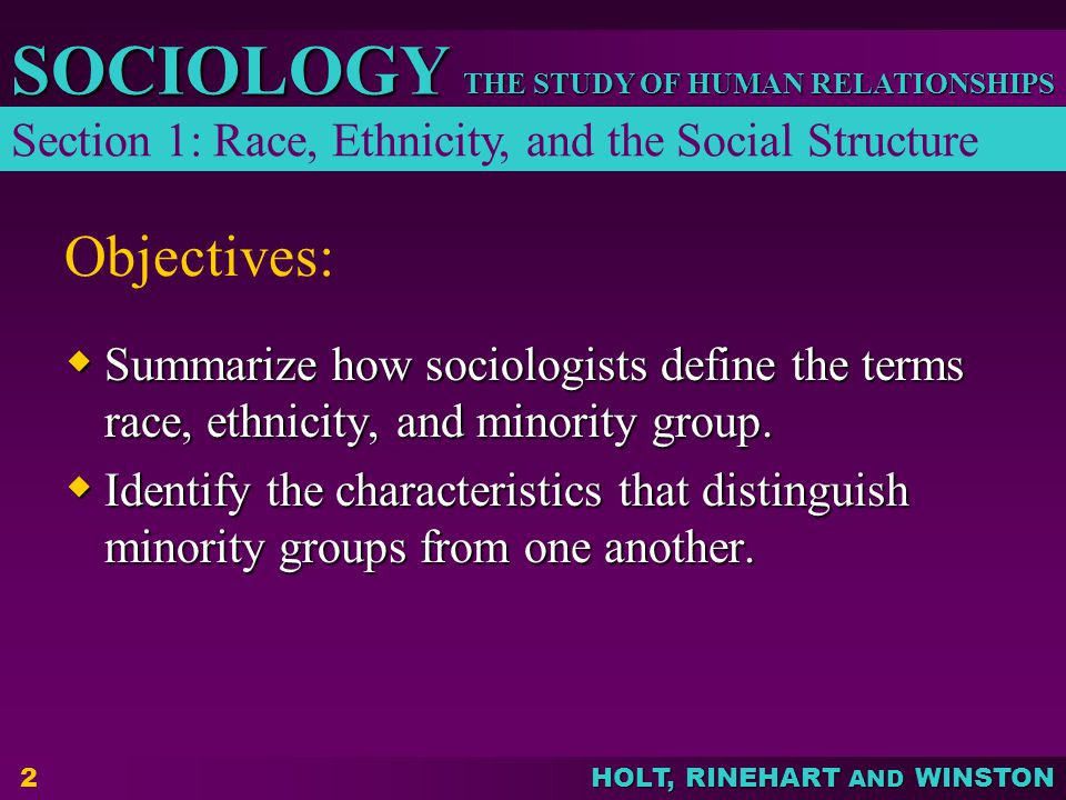 THE STUDY OF HUMAN RELATIONSHIPS SOCIOLOGY HOLT, RINEHART AND WINSTON 2 Objectives:  Summarize how sociologists define the terms race, ethnicity, and