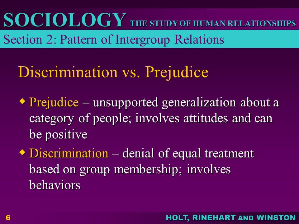 THE STUDY OF HUMAN RELATIONSHIPS SOCIOLOGY HOLT, RINEHART AND WINSTON 6 Discrimination vs. Prejudice  Prejudice – unsupported generalization about a