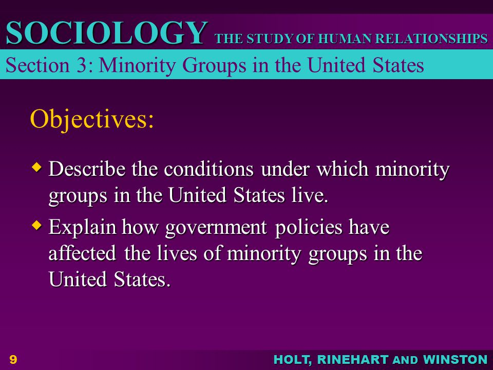 THE STUDY OF HUMAN RELATIONSHIPS SOCIOLOGY HOLT, RINEHART AND WINSTON 9 Objectives:  Describe the conditions under which minority groups in the Unite