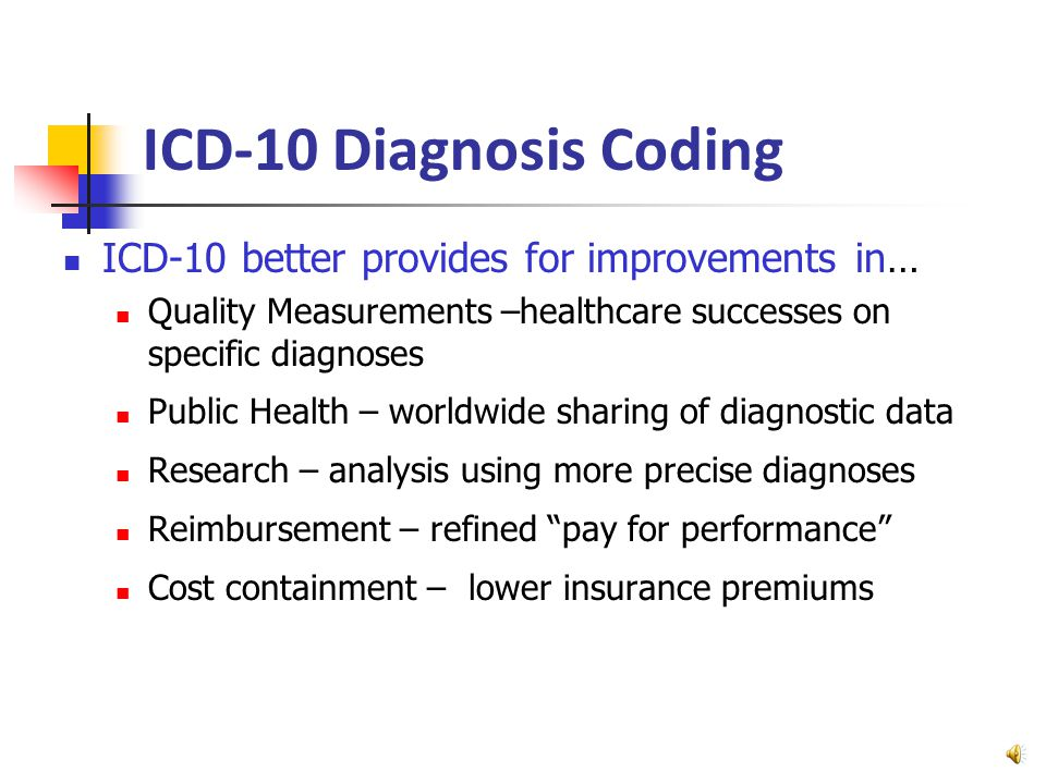 ICD-10 Diagnosis Coding In use by majority of developed nations for years Goes into effect in 12 months (Oct.