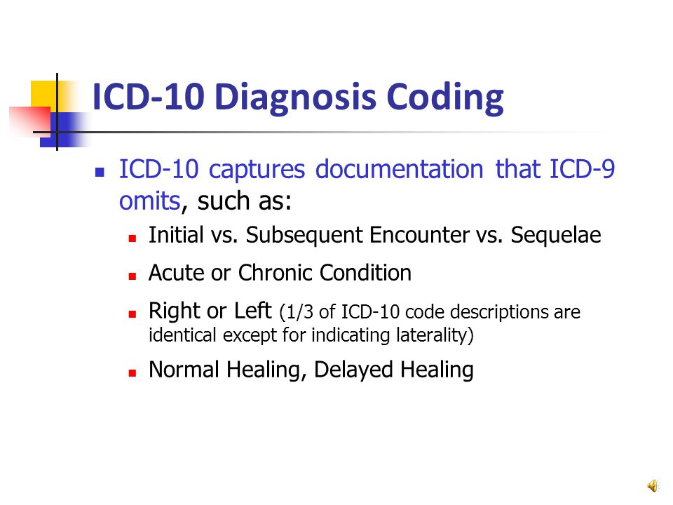 ICD-10 Diagnosis Coding ICD-10 better provides for improvements in… Quality Measurements –healthcare successes on specific diagnoses Public Health – worldwide sharing of diagnostic data Research – analysis using more precise diagnoses Reimbursement – refined pay for performance Cost containment – lower insurance premiums