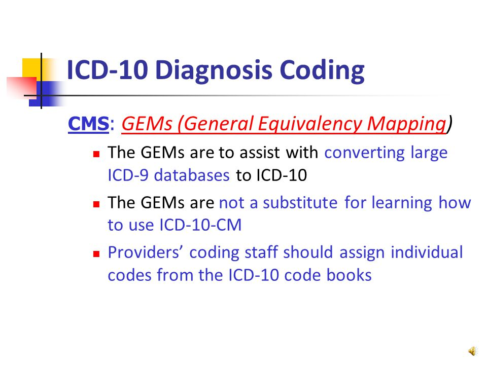 ICD-10 Diagnosis Coding CMS: GEMs (General Equivalency Mapping)GEMs (General Equivalency Mapping The GEMs are to assist with converting large ICD-9 databases to ICD-10 The GEMs are not a substitute for learning how to use ICD-10-CM Providers' coding staff should assign individual codes from the ICD-10 code books