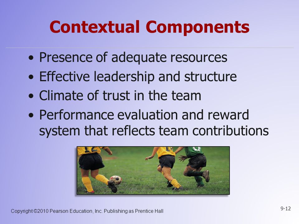 Copyright ©2010 Pearson Education, Inc. Publishing as Prentice Hall 9-12 Contextual Components Presence of adequate resources Effective leadership and