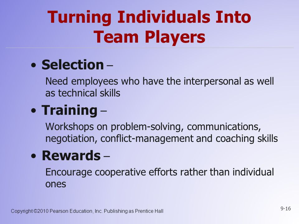 Copyright ©2010 Pearson Education, Inc. Publishing as Prentice Hall 9-16 Turning Individuals Into Team Players Selection – Need employees who have the