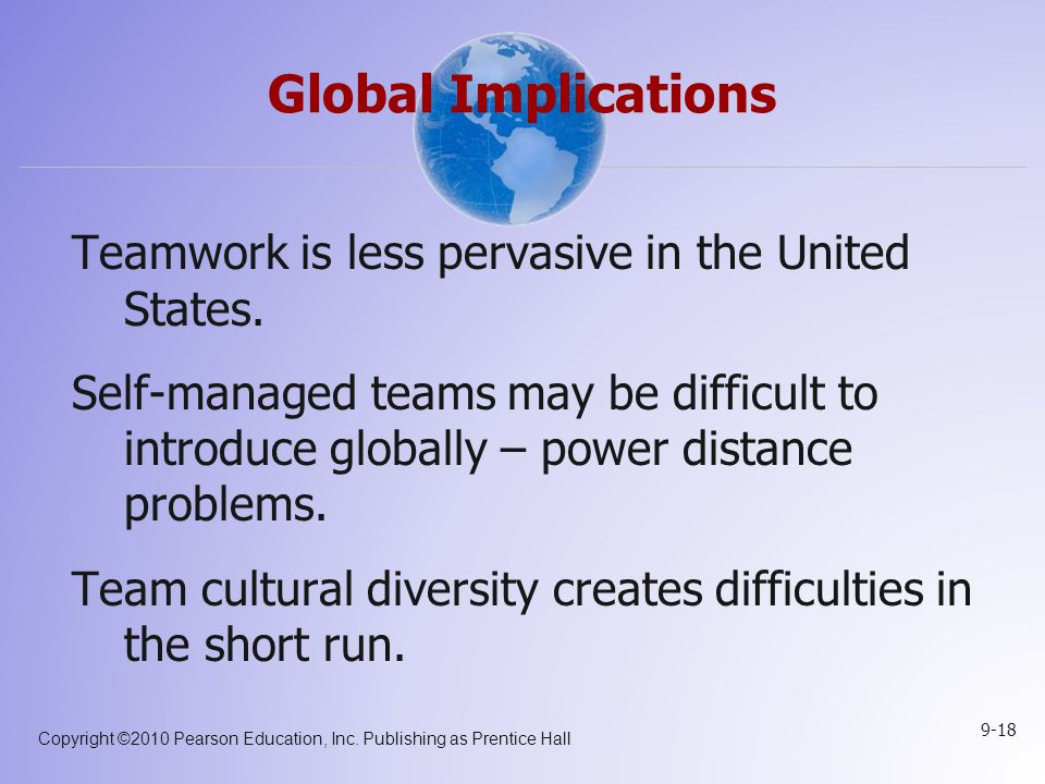Copyright ©2010 Pearson Education, Inc. Publishing as Prentice Hall 9-18 Global Implications Teamwork is less pervasive in the United States. Self-man