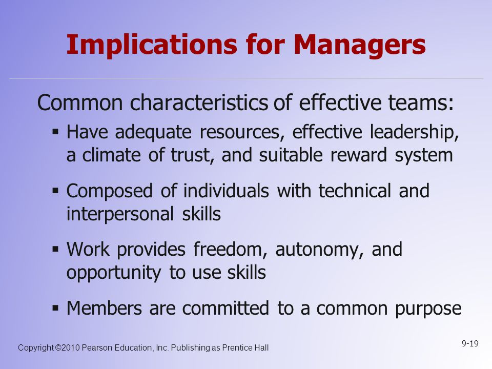 Copyright ©2010 Pearson Education, Inc. Publishing as Prentice Hall 9-19 Implications for Managers Common characteristics of effective teams:  Have a