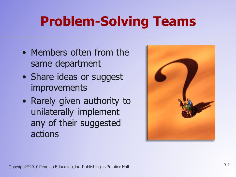 Copyright ©2010 Pearson Education, Inc. Publishing as Prentice Hall 9-7 Problem-Solving Teams Members often from the same department Share ideas or su