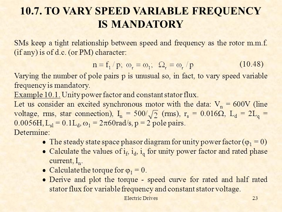 Electric Drives23 10.7. TO VARY SPEED VARIABLE FREQUENCY IS MANDATORY SMs keep a tight relationship between speed and frequency as the rotor m.m.f. (i