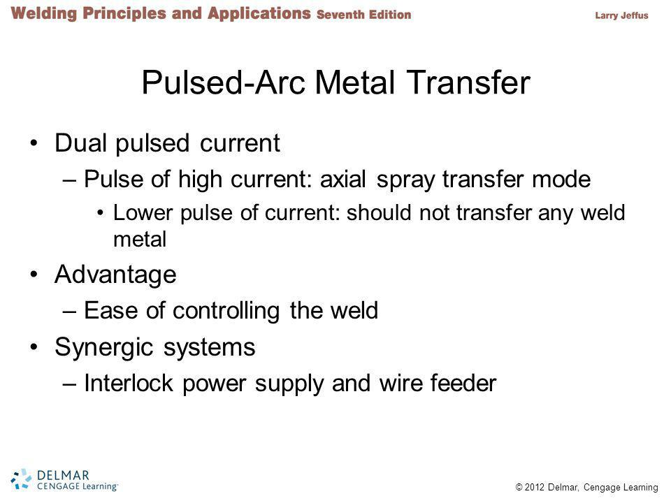© 2012 Delmar, Cengage Learning Pulsed-Arc Metal Transfer Dual pulsed current –Pulse of high current: axial spray transfer mode Lower pulse of current: should not transfer any weld metal Advantage –Ease of controlling the weld Synergic systems –Interlock power supply and wire feeder
