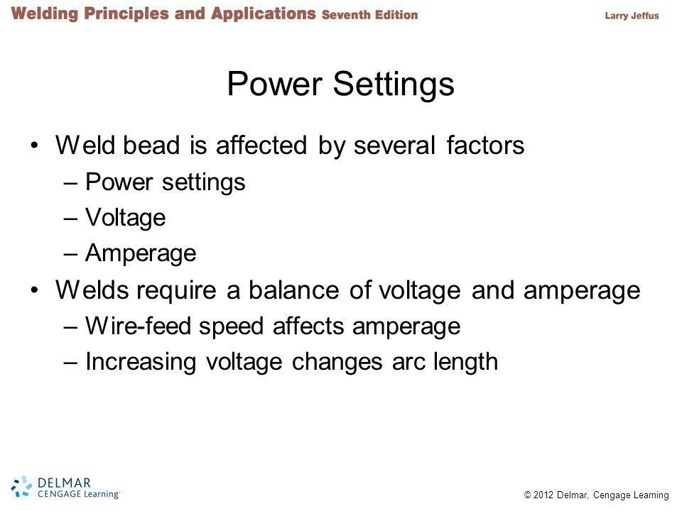 © 2012 Delmar, Cengage Learning Power Settings Weld bead is affected by several factors –Power settings –Voltage –Amperage Welds require a balance of voltage and amperage –Wire-feed speed affects amperage –Increasing voltage changes arc length