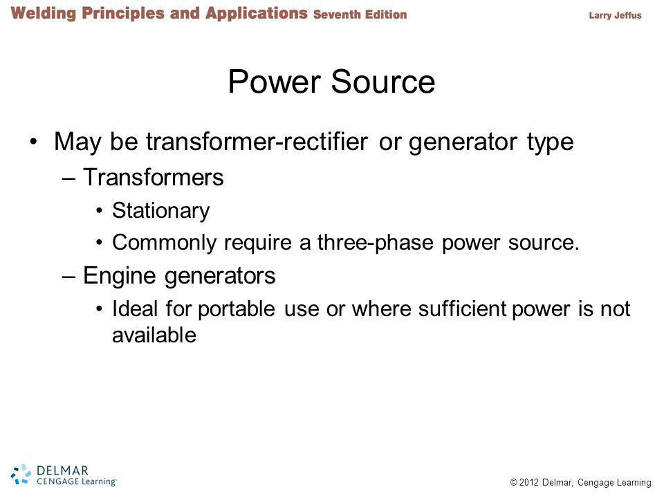 © 2012 Delmar, Cengage Learning Power Source May be transformer-rectifier or generator type –Transformers Stationary Commonly require a three-phase power source.
