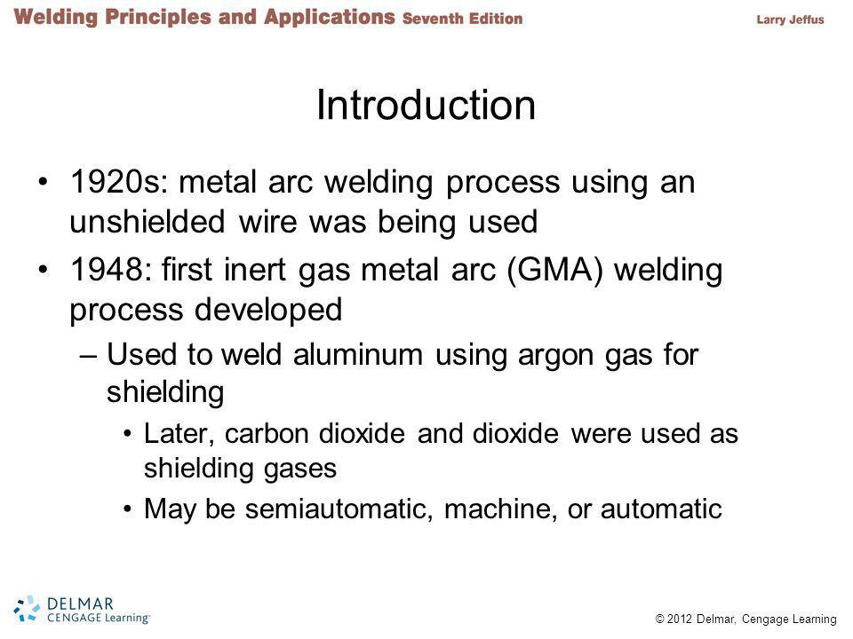© 2012 Delmar, Cengage Learning Introduction 1920s: metal arc welding process using an unshielded wire was being used 1948: first inert gas metal arc (GMA) welding process developed –Used to weld aluminum using argon gas for shielding Later, carbon dioxide and dioxide were used as shielding gases May be semiautomatic, machine, or automatic