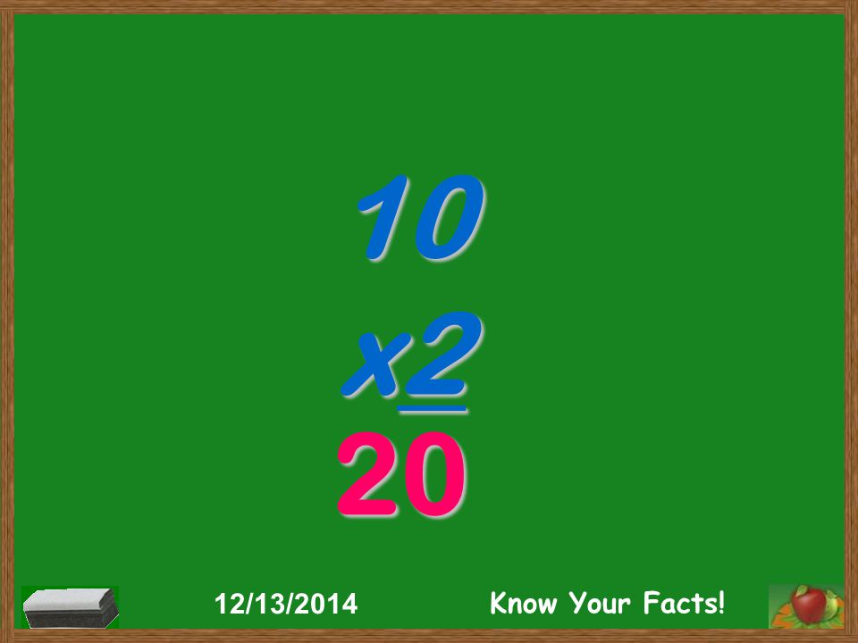10 x2 20 12/13/2014 Know Your Facts!