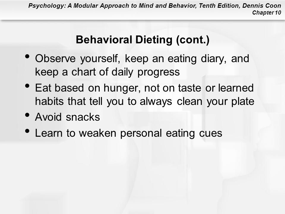 Psychology: A Modular Approach to Mind and Behavior, Tenth Edition, Dennis Coon Chapter 10 Behavioral Dieting (cont.) Observe yourself, keep an eating