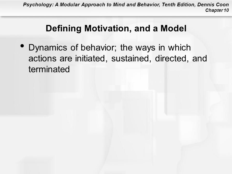 Psychology: A Modular Approach to Mind and Behavior, Tenth Edition, Dennis Coon Chapter 10 Stimulus Drives Reflect needs for information, exploration, manipulation, and sensory input Assumes that people prefer to maintain ideal, or comfortable, level of arousal Arousal: Activation of the body and nervous system Sensation Seeking: Trait of people who prefer high levels of stimulation (e.g., the contestants on Fear Factor )