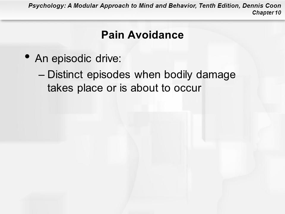 Psychology: A Modular Approach to Mind and Behavior, Tenth Edition, Dennis Coon Chapter 10 Pain Avoidance An episodic drive: –Distinct episodes when b